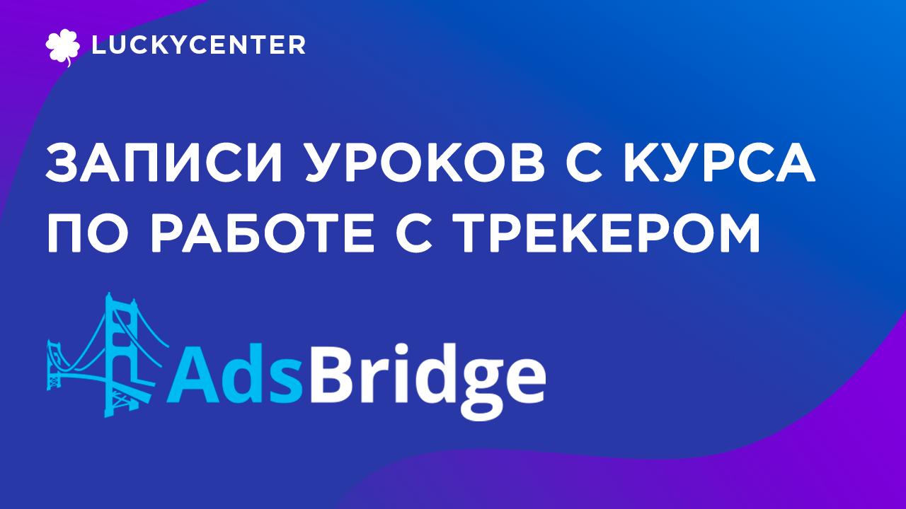 Как работать с трекером AdsBridge? Обучение арбитражу трафика от LuckyCenter